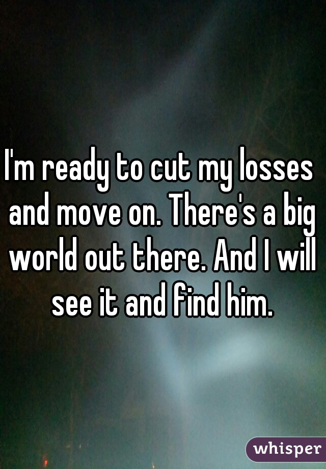 I'm ready to cut my losses and move on. There's a big world out there. And I will see it and find him.