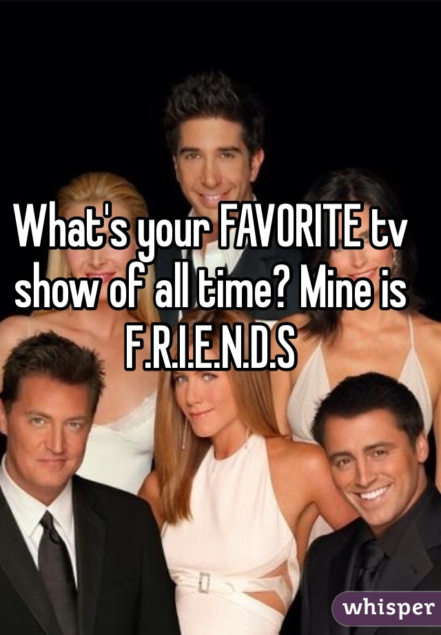 What's your FAVORITE tv show of all time? Mine is F.R.I.E.N.D.S