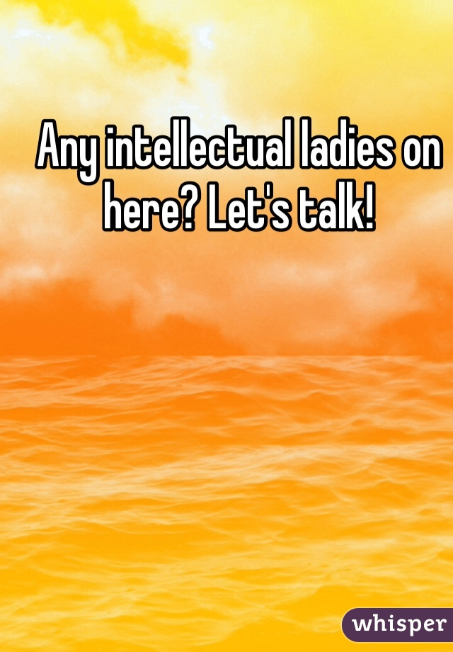 Any intellectual ladies on here? Let's talk!