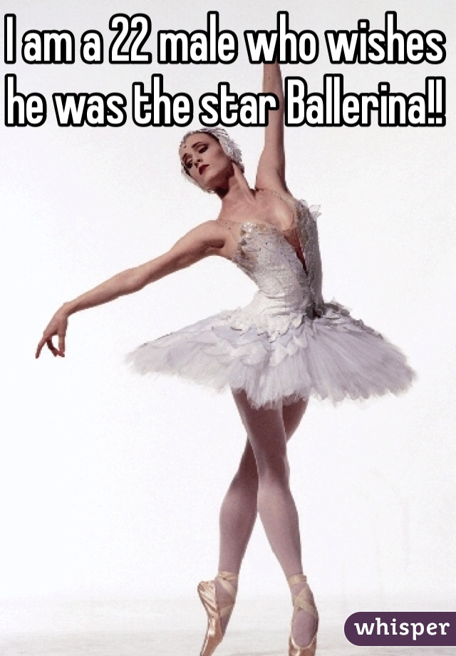 I am a 22 male who wishes he was the star Ballerina!!