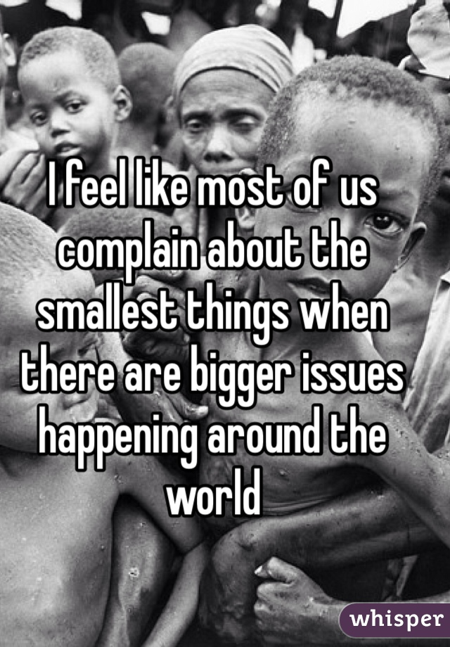 I feel like most of us complain about the smallest things when there are bigger issues happening around the world