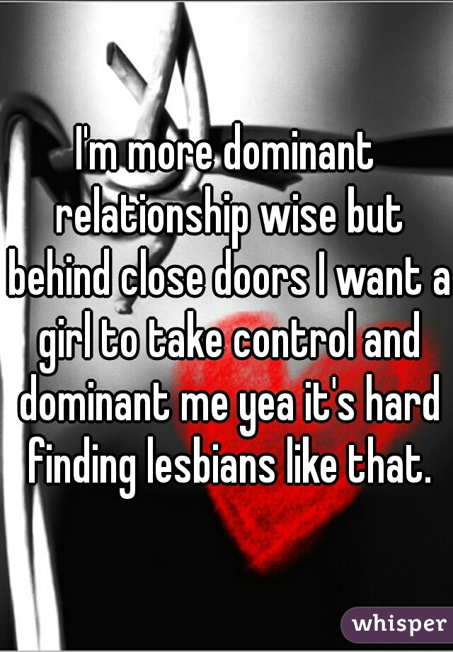 I'm more dominant relationship wise but behind close doors I want a girl to take control and dominant me yea it's hard finding lesbians like that.