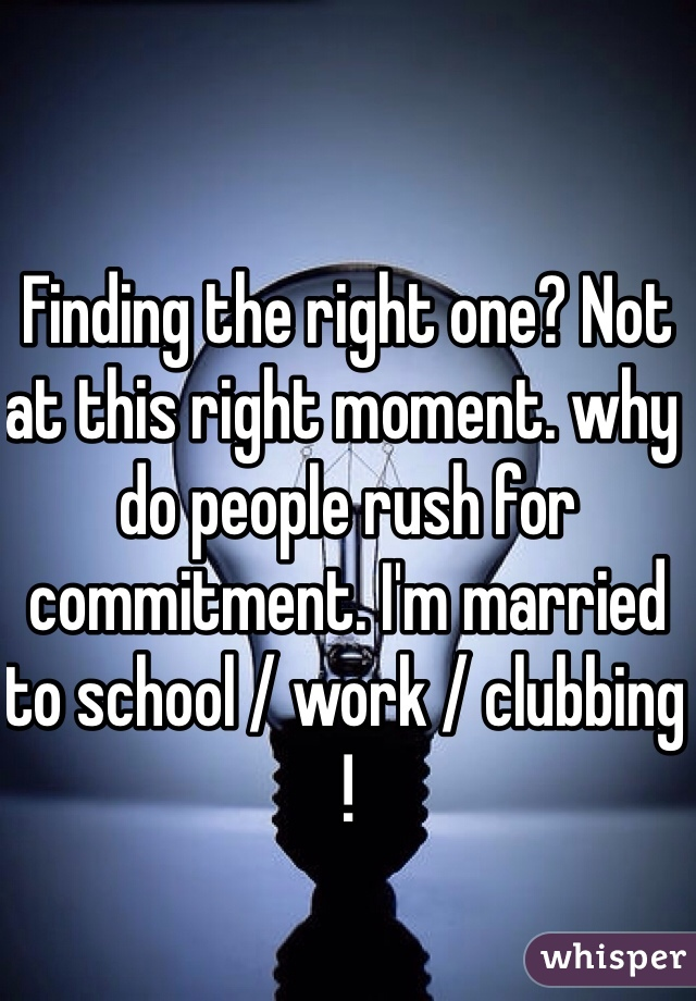 Finding the right one? Not at this right moment. why do people rush for commitment. I'm married to school / work / clubbing !