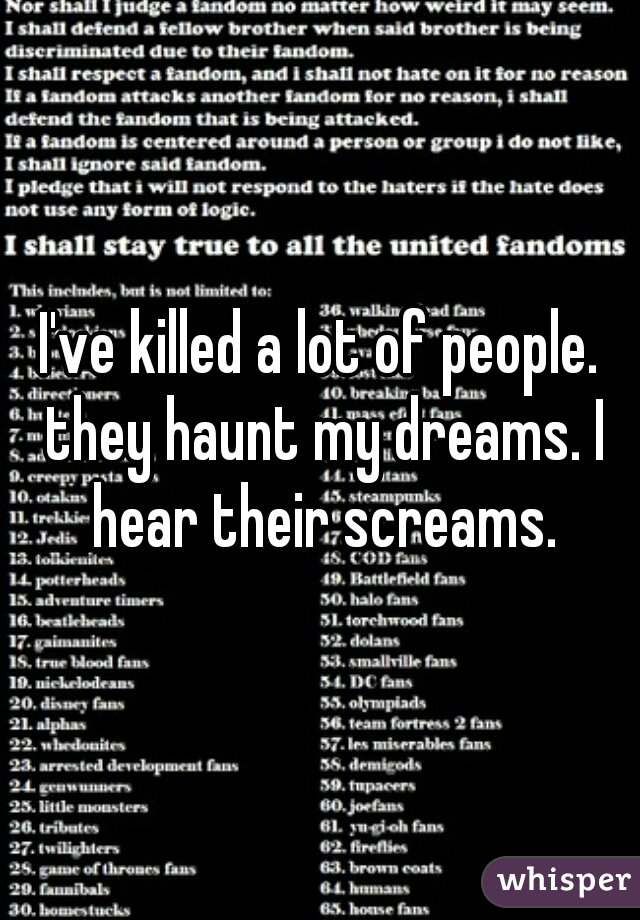 I've killed a lot of people. they haunt my dreams. I hear their screams.