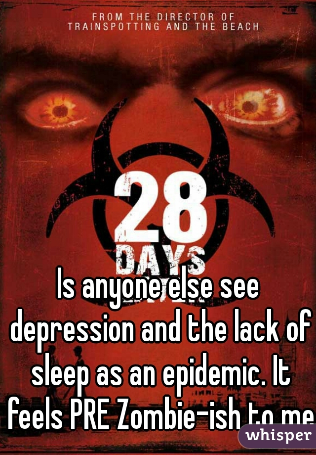Is anyone else see depression and the lack of sleep as an epidemic. It feels PRE Zombie-ish to me