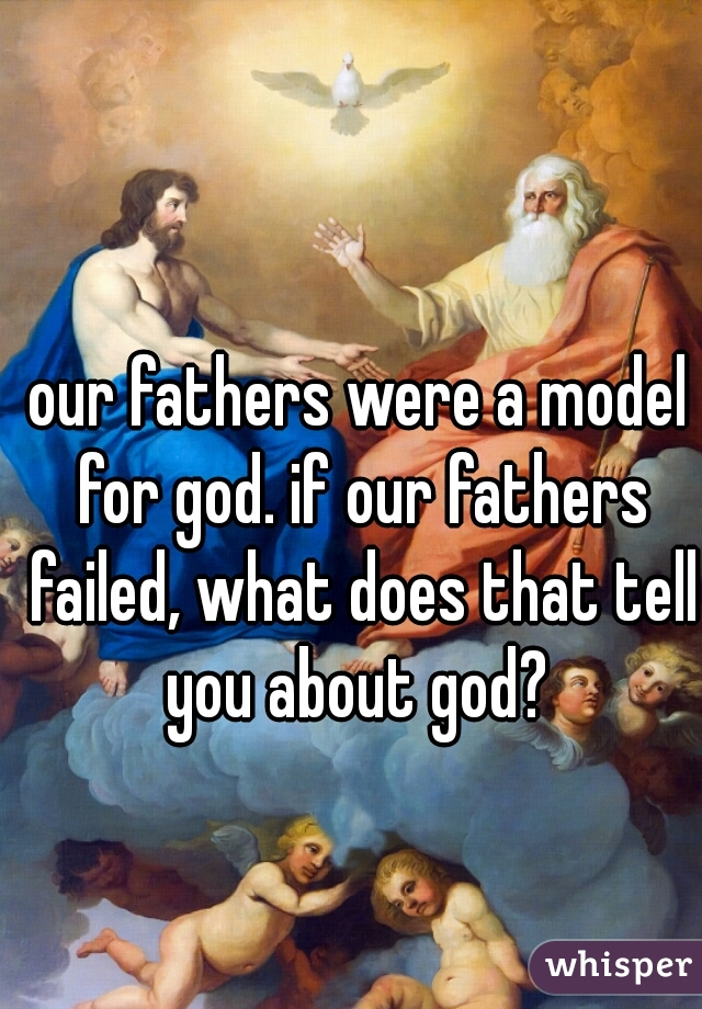 our fathers were a model for god. if our fathers failed, what does that tell you about god?