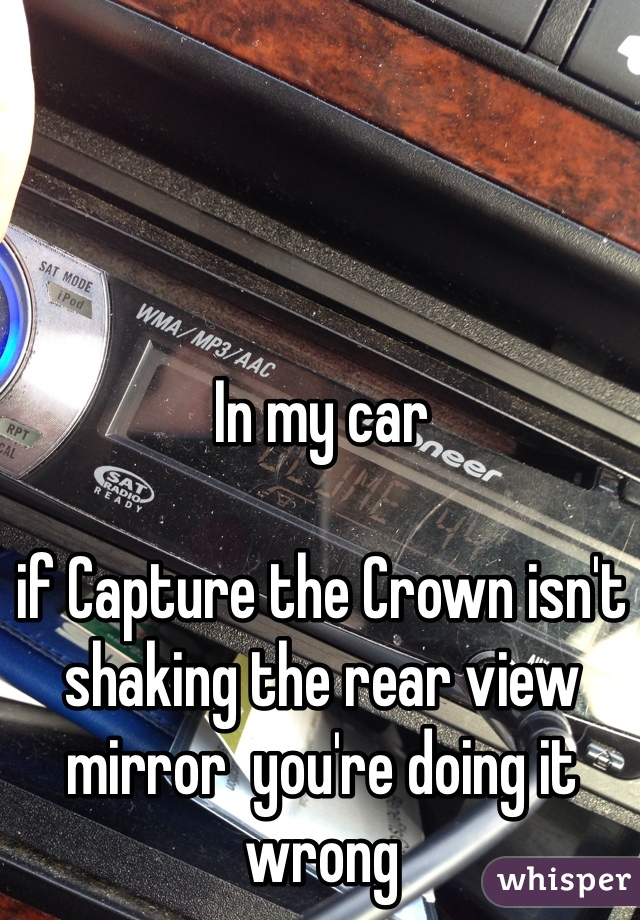 In my car  if Capture the Crown isn't shaking the rear view mirror  you're doing it wrong