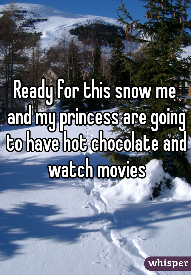 Ready for this snow me and my princess are going to have hot chocolate and watch movies