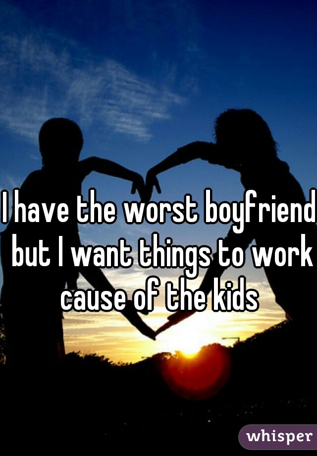 I have the worst boyfriend but I want things to work cause of the kids