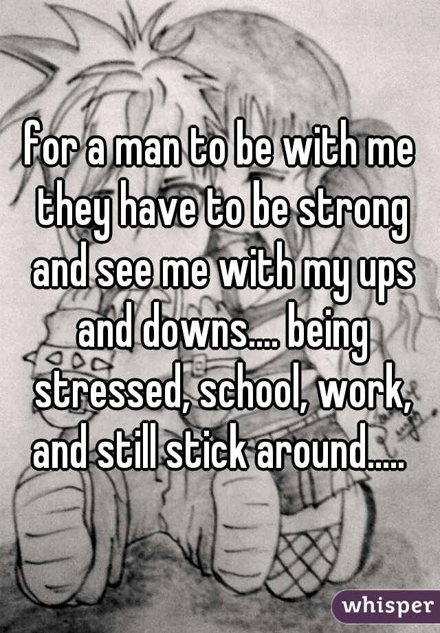 for a man to be with me they have to be strong and see me with my ups and downs.... being stressed, school, work, and still stick around.....