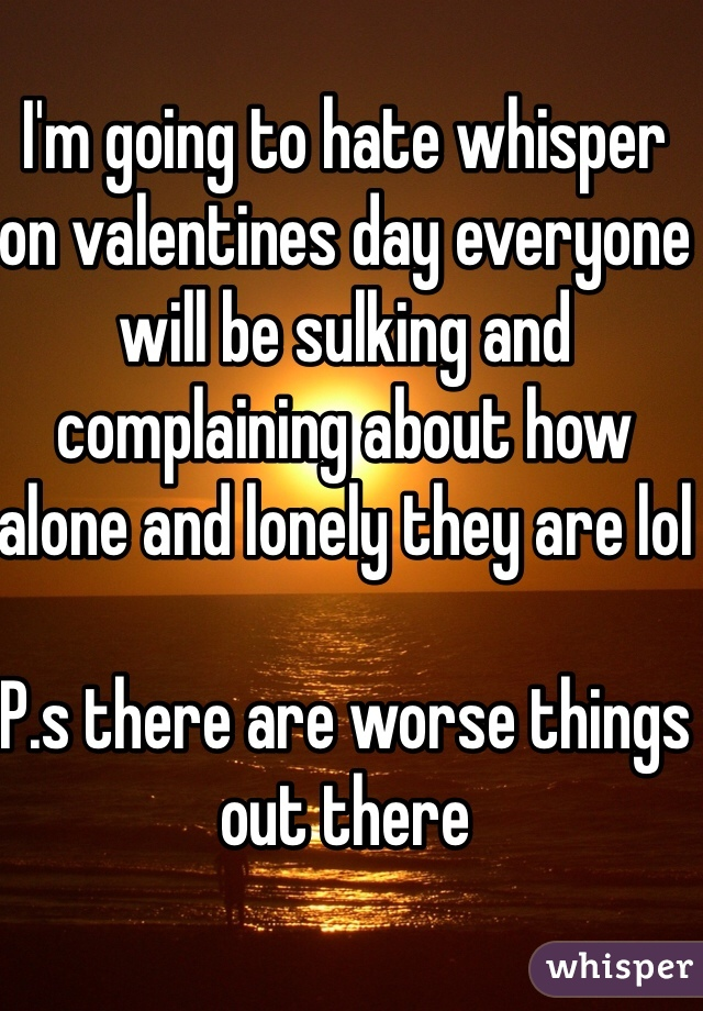 I'm going to hate whisper on valentines day everyone will be sulking and complaining about how alone and lonely they are lol  P.s there are worse things out there