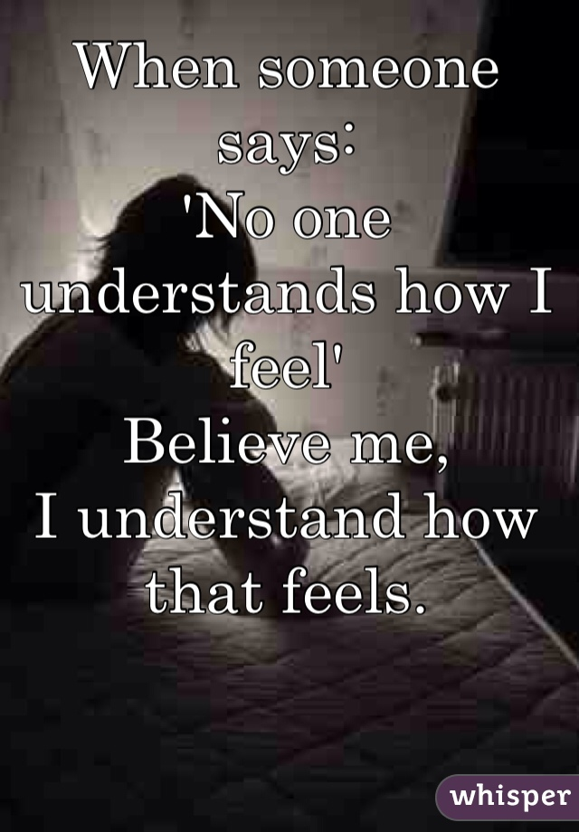 When someone says: 'No one understands how I feel' Believe me,  I understand how that feels.