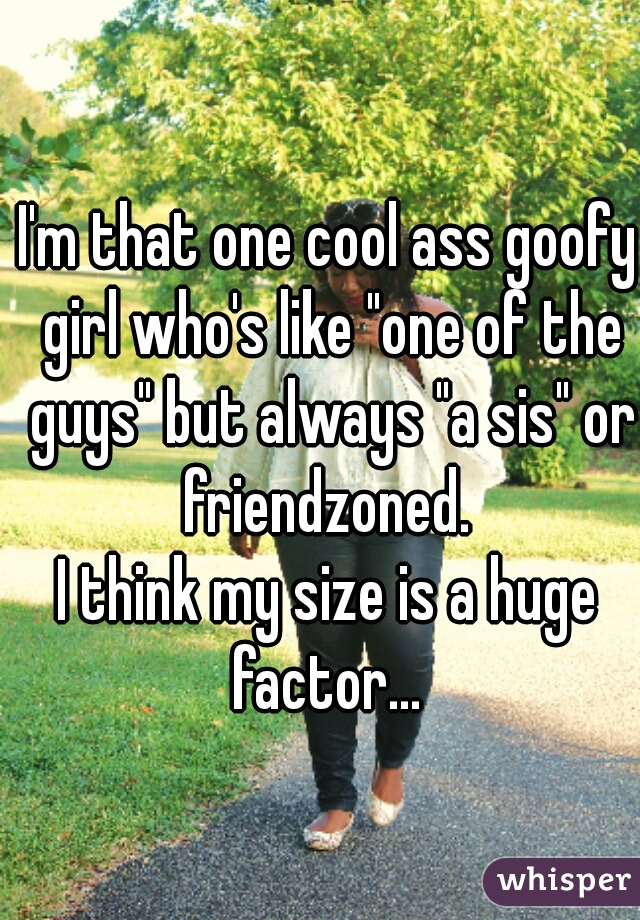 "I'm that one cool ass goofy girl who's like ""one of the guys"" but always ""a sis"" or friendzoned.  I think my size is a huge factor..."