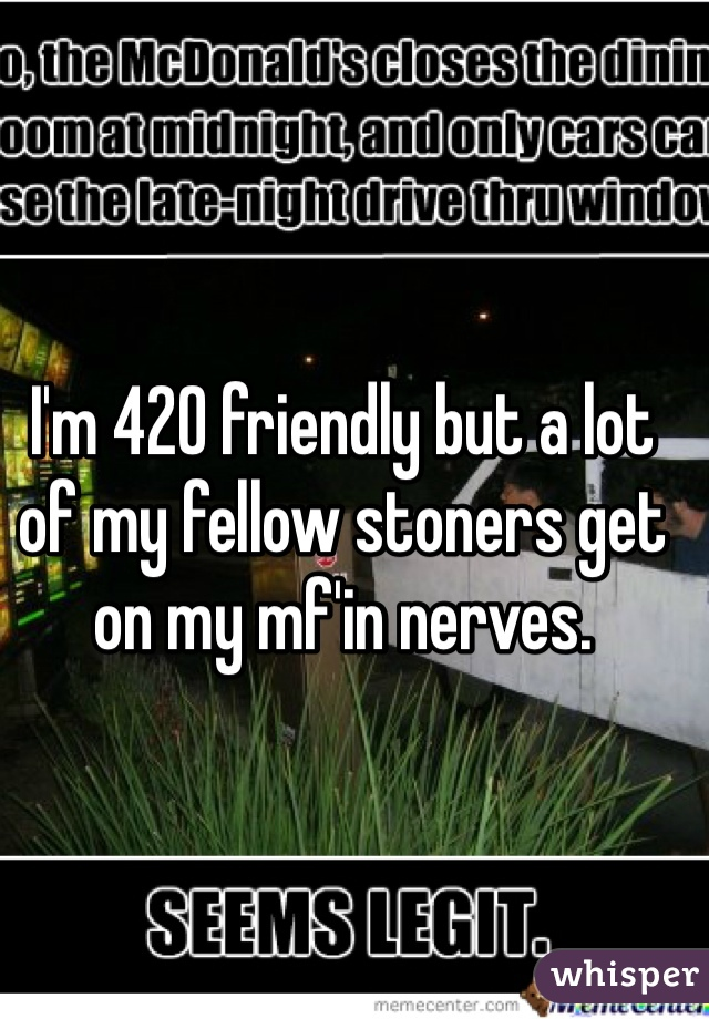 I'm 420 friendly but a lot of my fellow stoners get on my mf'in nerves.
