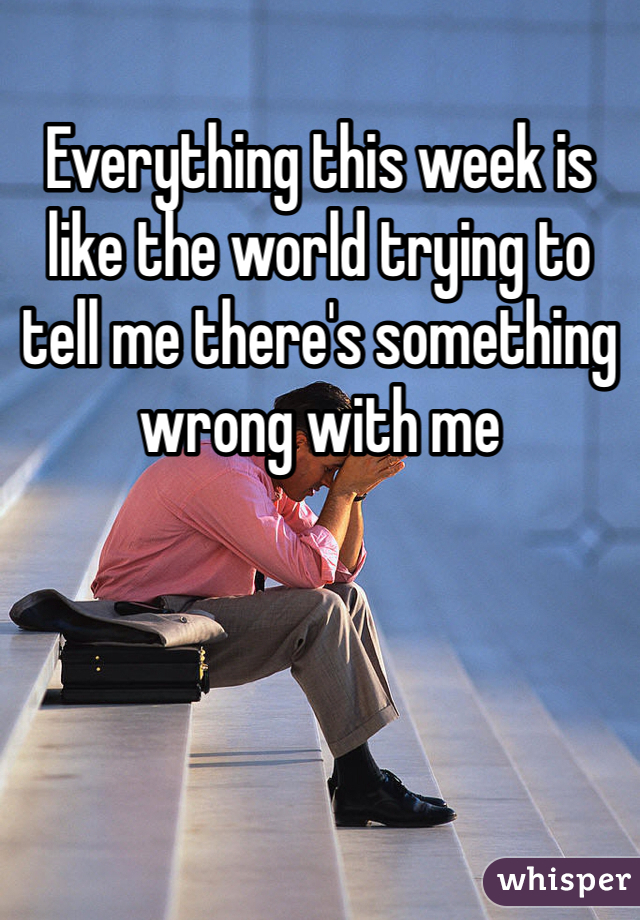 Everything this week is like the world trying to tell me there's something wrong with me