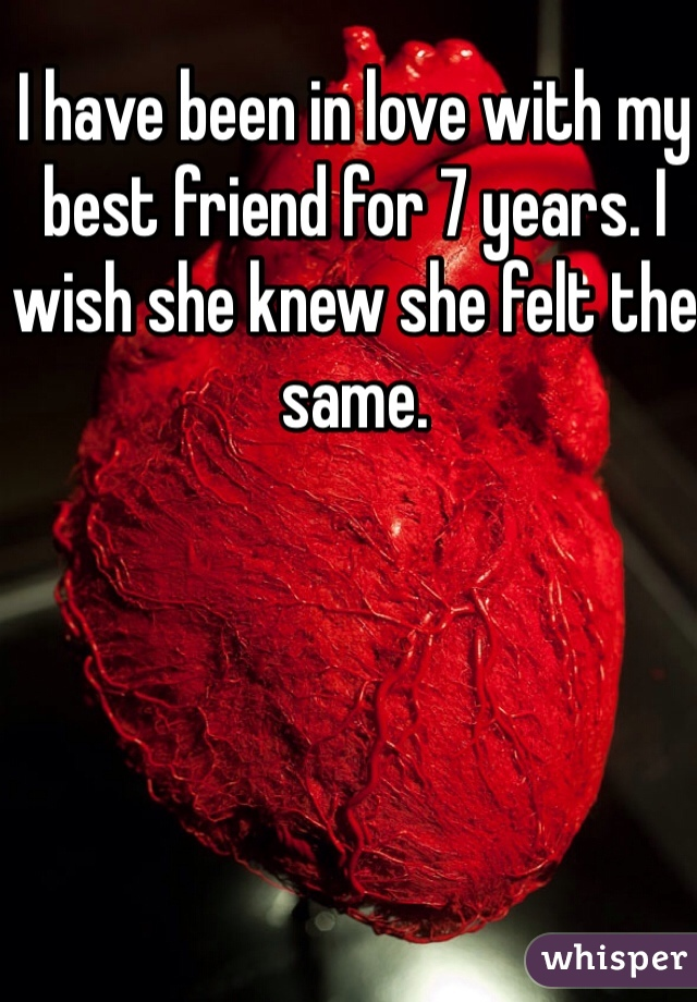 I have been in love with my best friend for 7 years. I wish she knew she felt the same.