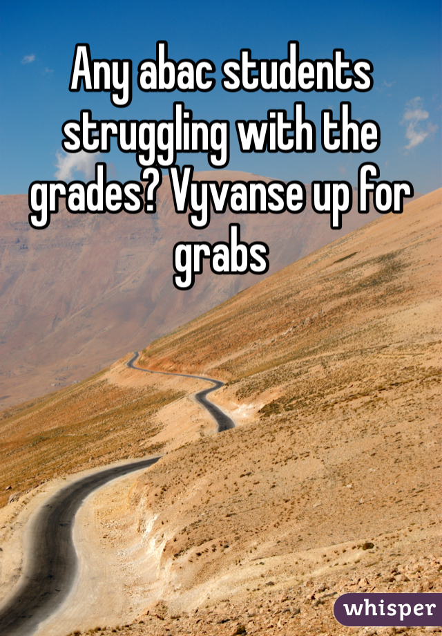 Any abac students struggling with the grades? Vyvanse up for grabs