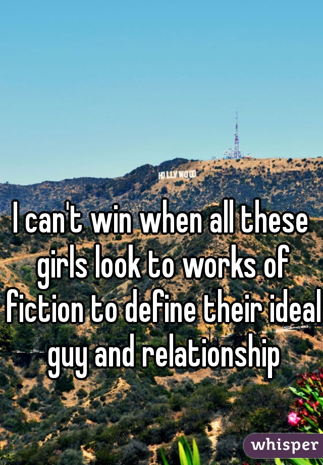I can't win when all these girls look to works of fiction to define their ideal guy and relationship
