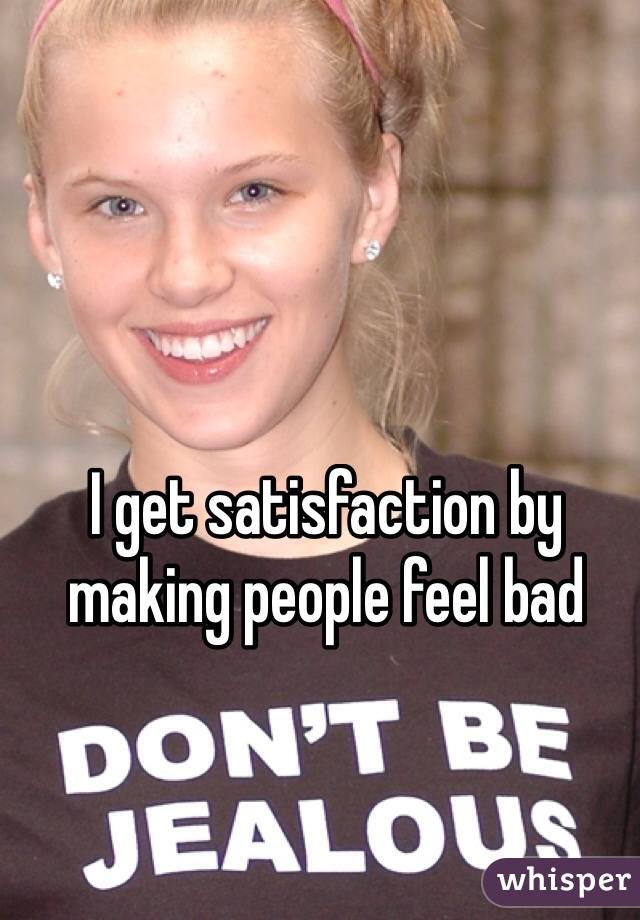 I get satisfaction by making people feel bad