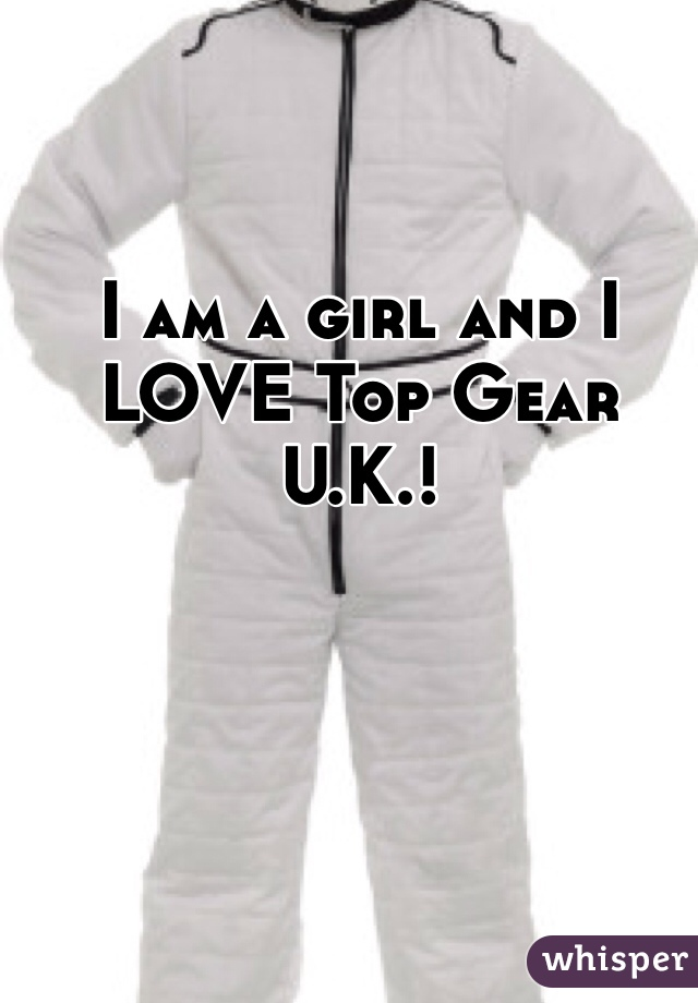 I am a girl and I LOVE Top Gear U.K.!