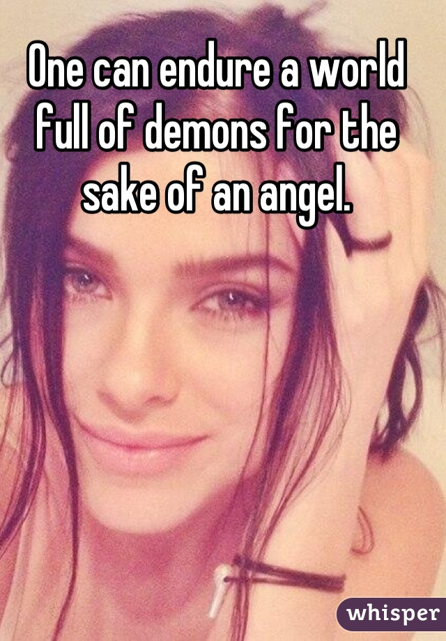 One can endure a world full of demons for the sake of an angel.