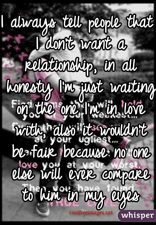 I always tell people that I don't want a relationship, in all honesty I'm just waiting on the one I'm in love with, also it wouldn't be fair because no one else will ever compare to him in my eyes