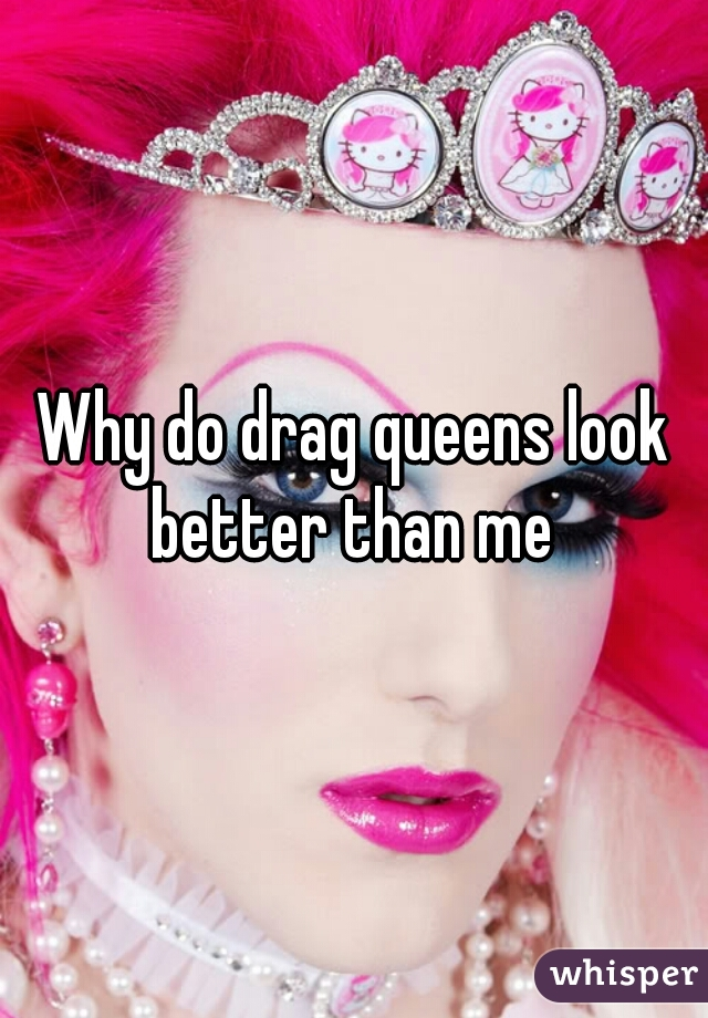 Why do drag queens look better than me