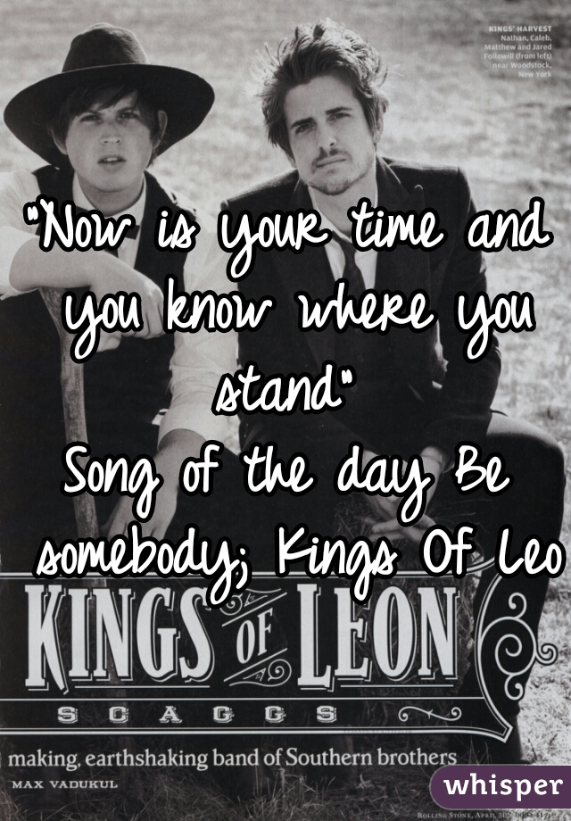 """""""Now is your time and you know where you stand""""   Song of the day Be somebody; Kings Of Leon"""