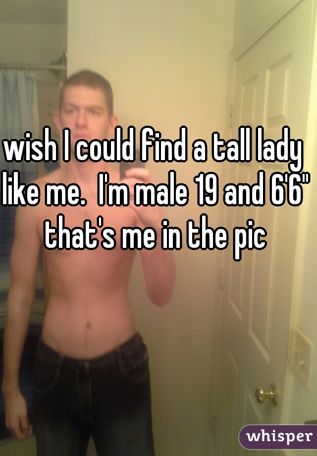 """wish I could find a tall lady like me.  I'm male 19 and 6'6"""" that's me in the pic"""