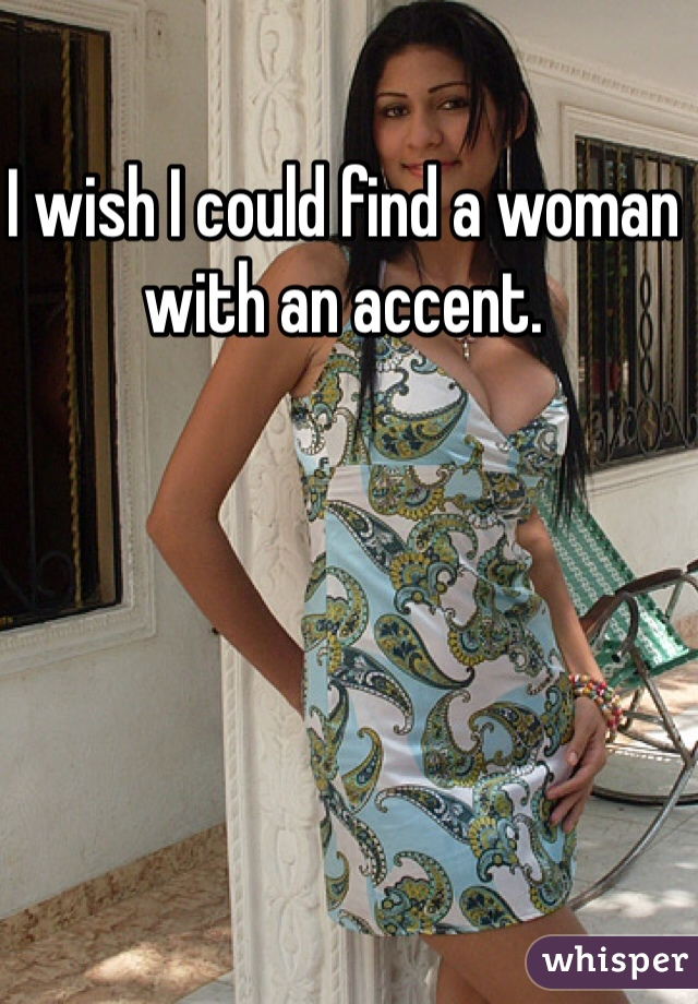 I wish I could find a woman with an accent.