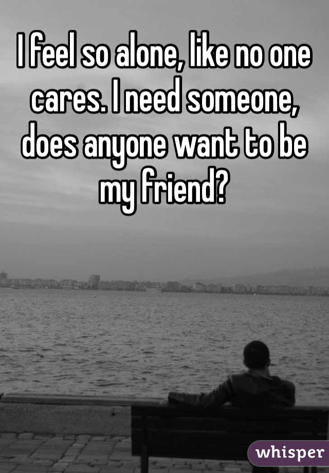 I feel so alone, like no one cares. I need someone, does anyone want to be my friend?