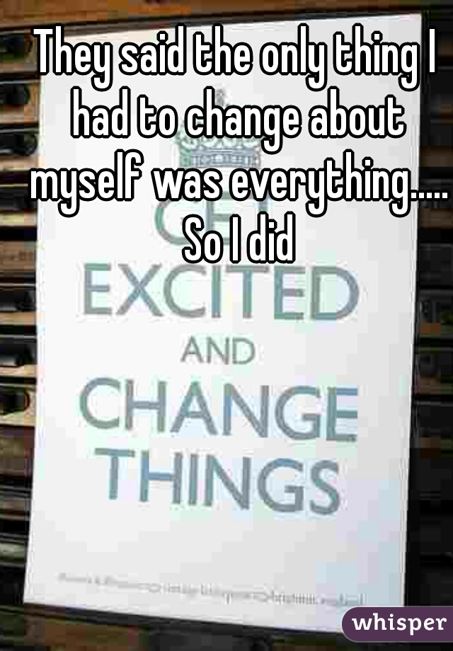 They said the only thing I had to change about myself was everything..... So I did