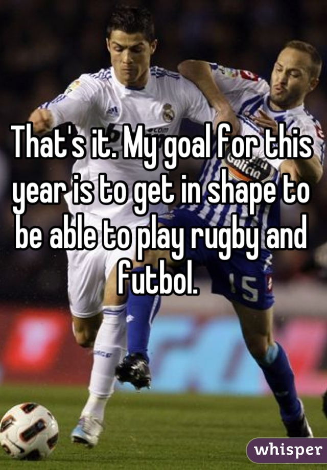 That's it. My goal for this year is to get in shape to be able to play rugby and futbol.