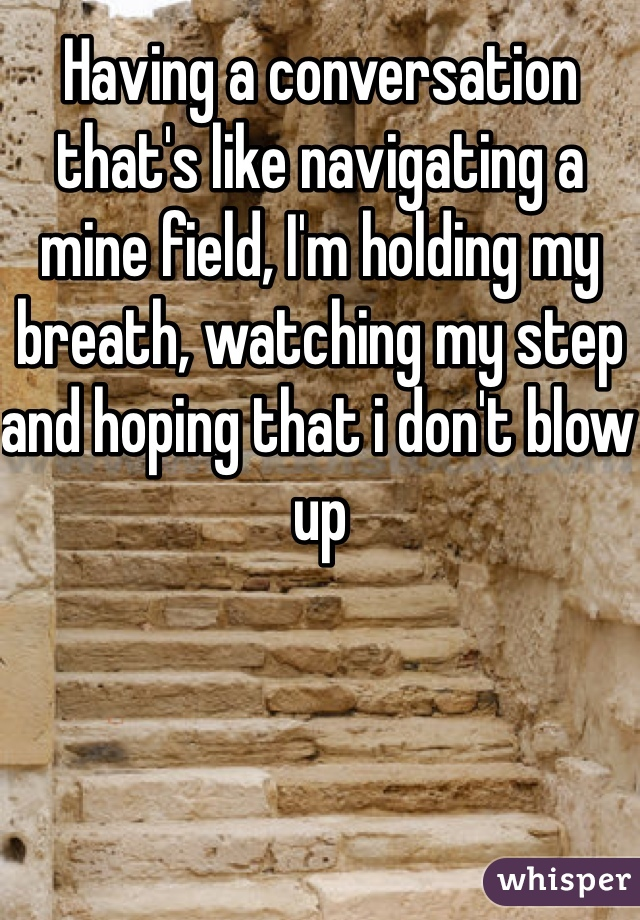 Having a conversation that's like navigating a mine field, I'm holding my breath, watching my step and hoping that i don't blow up