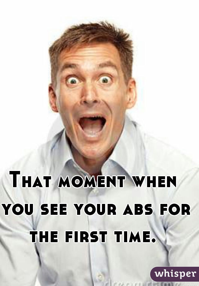 That moment when you see your abs for the first time.