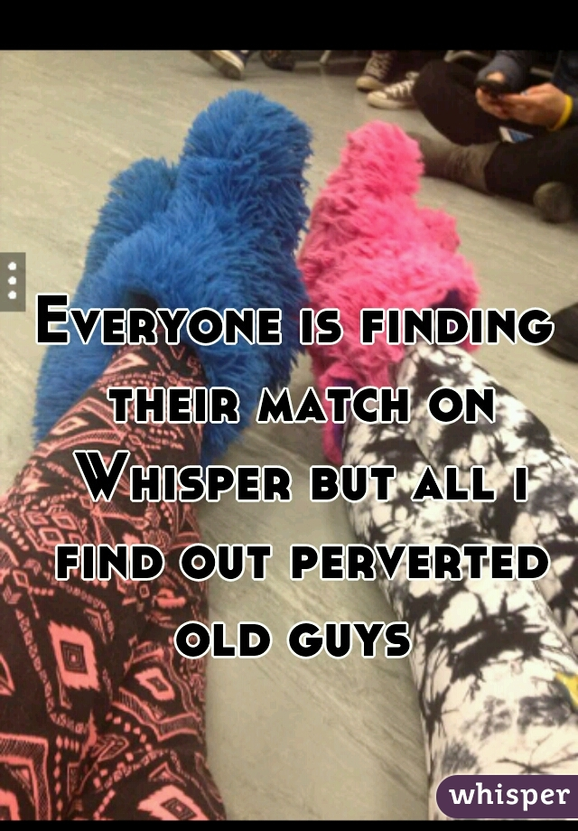 Everyone is finding their match on Whisper but all i find out perverted old guys