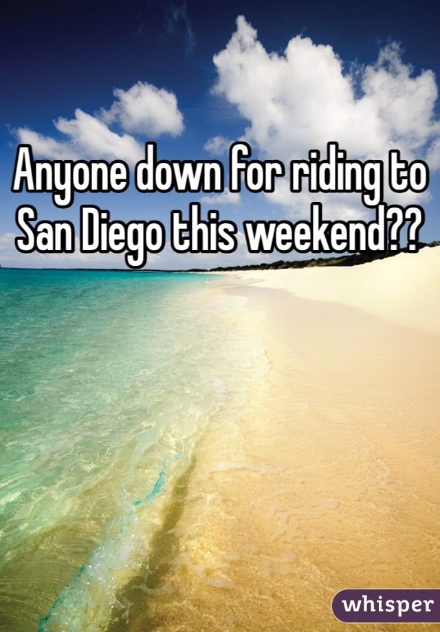 Anyone down for riding to San Diego this weekend??