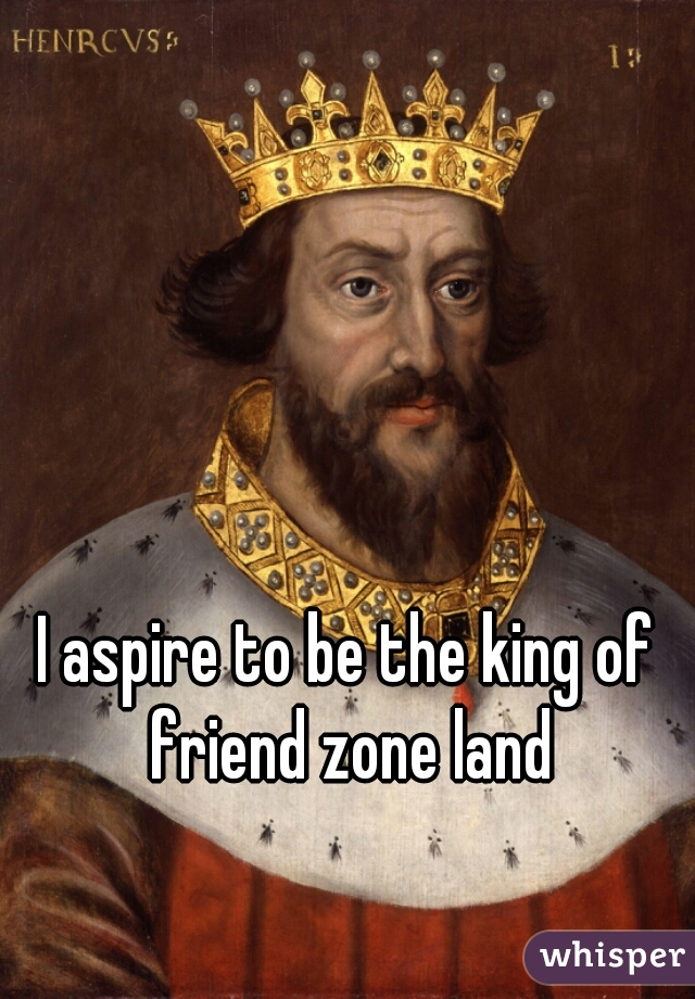 I aspire to be the king of friend zone land