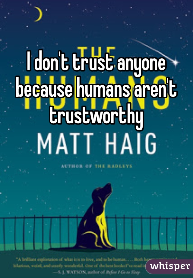 I don't trust anyone because humans aren't trustworthy