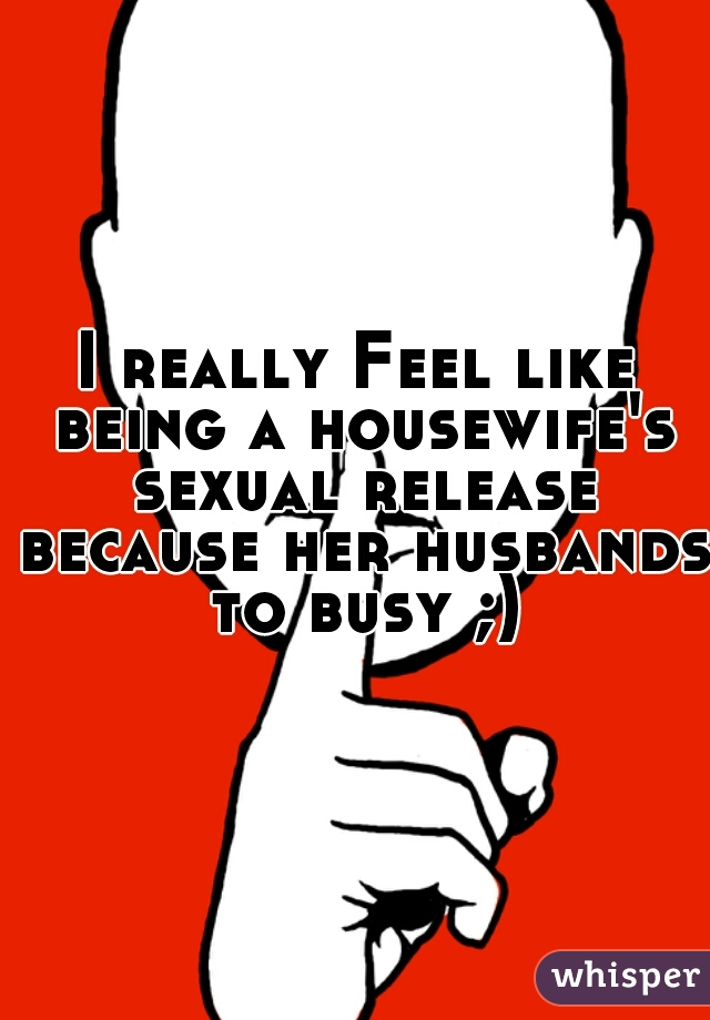 I really Feel like being a housewife's sexual release because her husbands to busy ;)