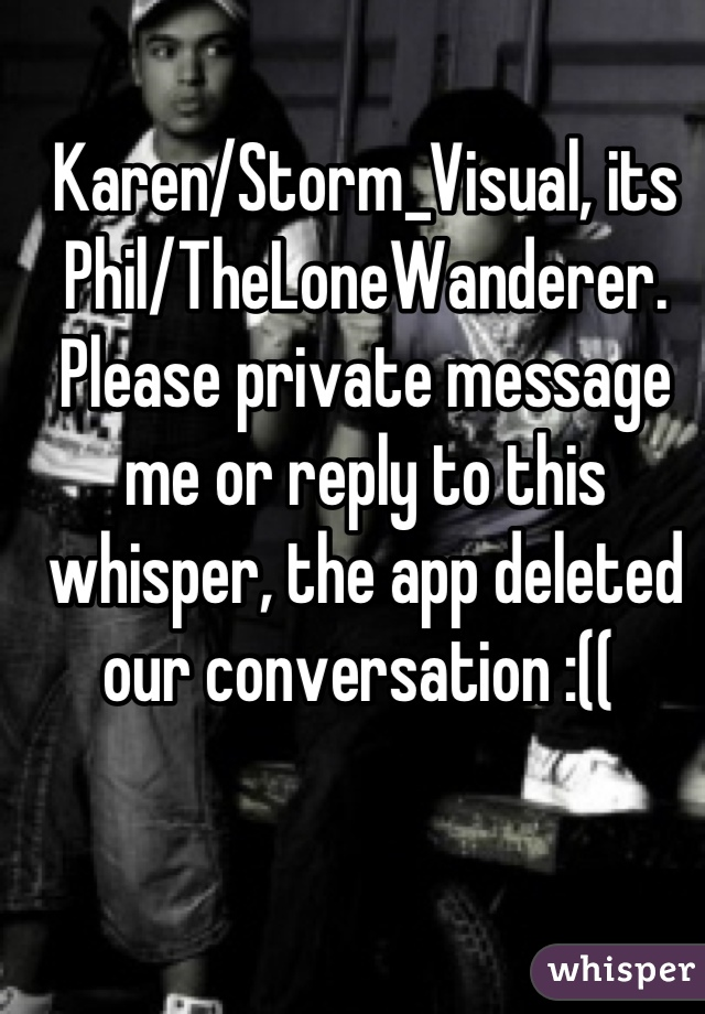 Karen/Storm_Visual, its Phil/TheLoneWanderer. Please private message me or reply to this whisper, the app deleted our conversation :((