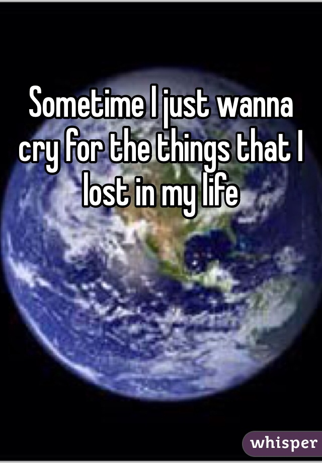 Sometime I just wanna cry for the things that I lost in my life
