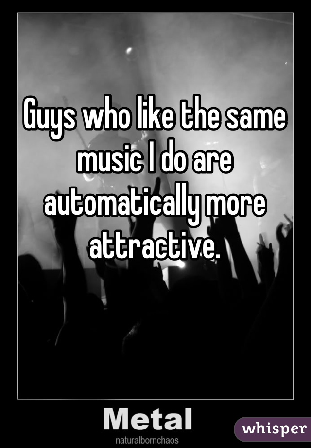 Guys who like the same music I do are automatically more attractive.