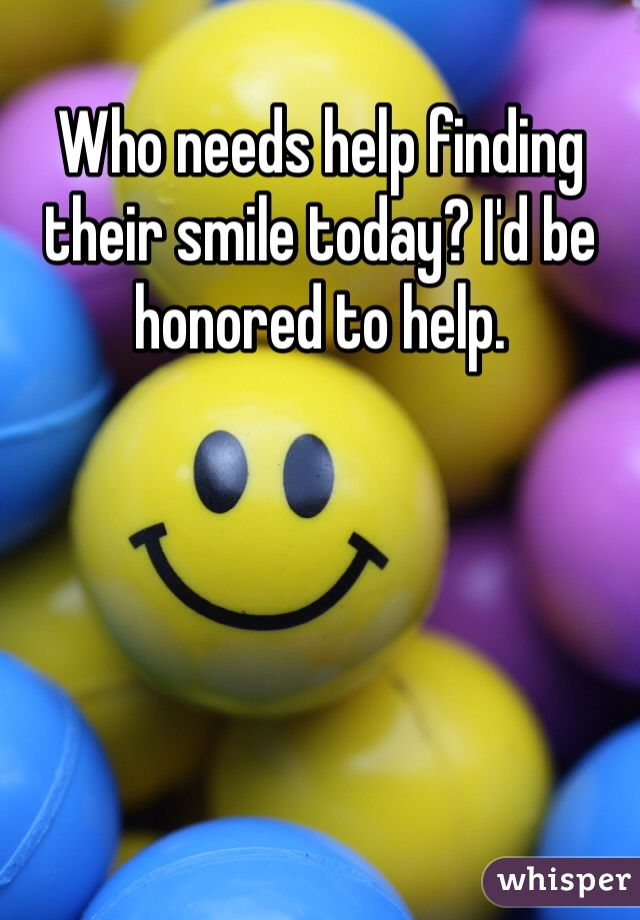 Who needs help finding their smile today? I'd be honored to help.