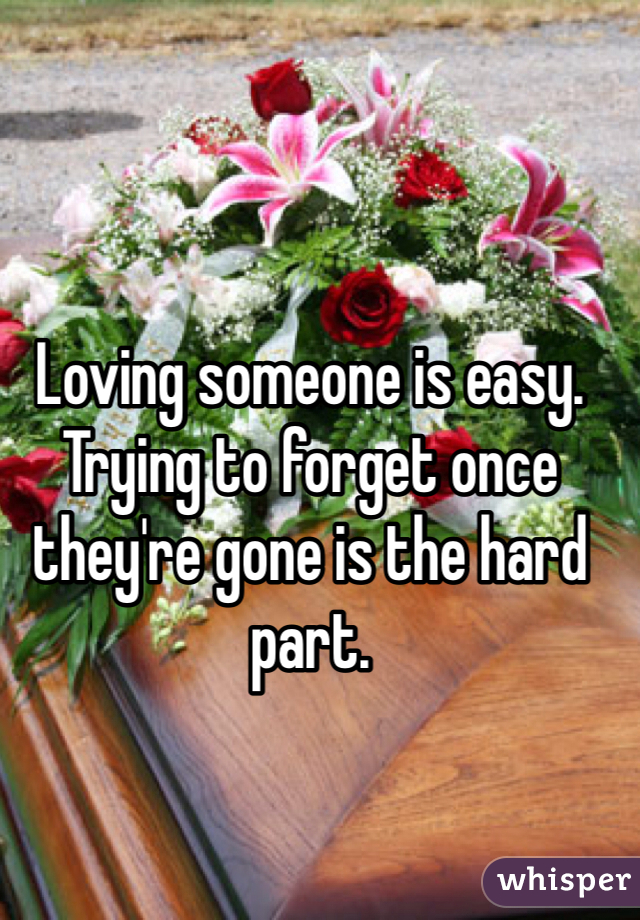 Loving someone is easy. Trying to forget once they're gone is the hard part.
