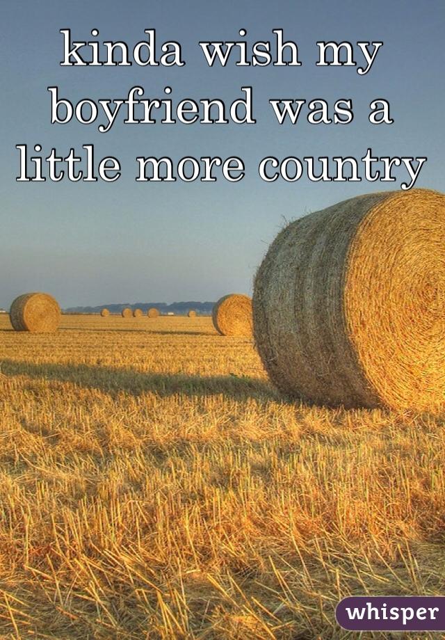 kinda wish my boyfriend was a little more country