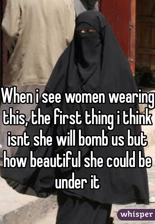 When i see women wearing this, the first thing i think isnt she will bomb us but how beautiful she could be under it