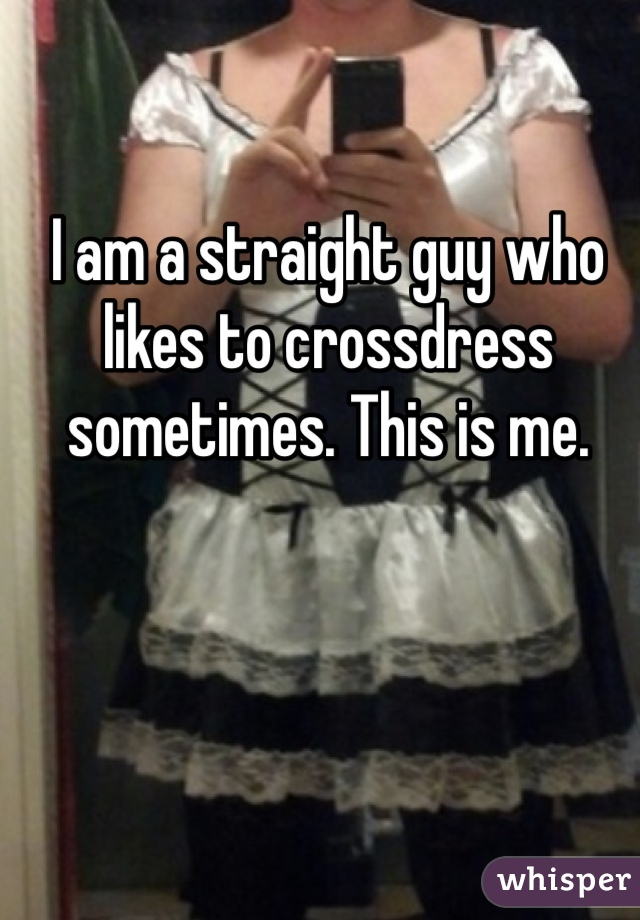 I am a straight guy who likes to crossdress sometimes. This is me.