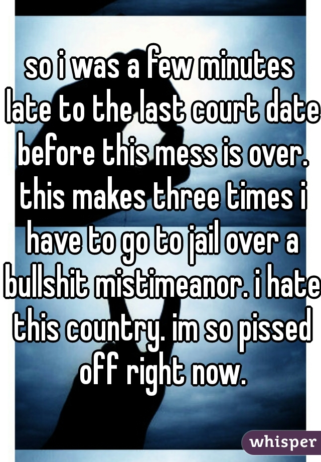 so i was a few minutes late to the last court date before this mess is over. this makes three times i have to go to jail over a bullshit mistimeanor. i hate this country. im so pissed off right now.