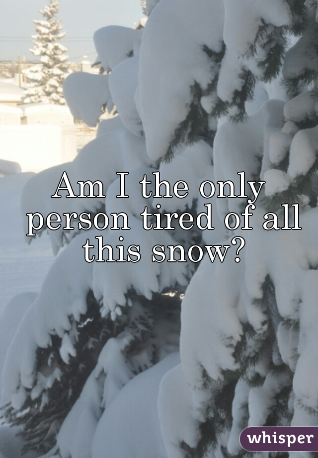 Am I the only person tired of all this snow?